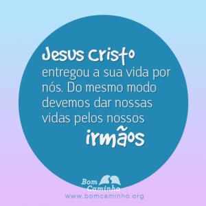 Jesus Cristo entregou a sua vida por nós. Do mesmo modo devemos dar nossas vidas pelos nossos irmãos