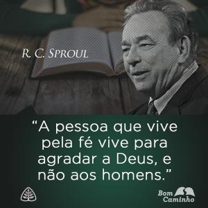 A pessoa que vive pela fé vive para agradar a Deus, e não aos homens. R. C. Sproul