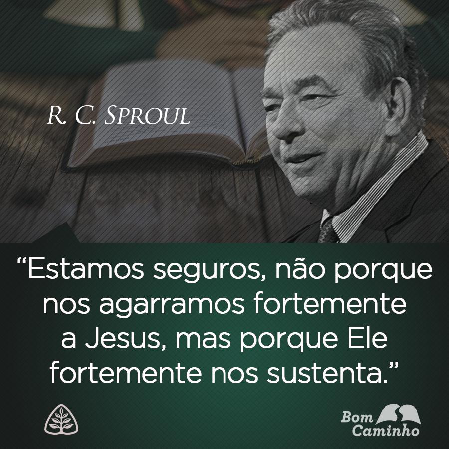Estamos seguros, não porque nos agarramos fortemente a Jesus, mas porque Ele fortemente nos sustenta. R. C. Sproul