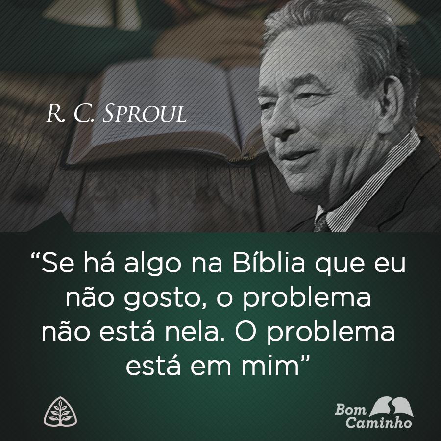 Se há algo na Bíblia que eu não gosto, o problema não está nela. O problema está em mim. R. C. Sproul