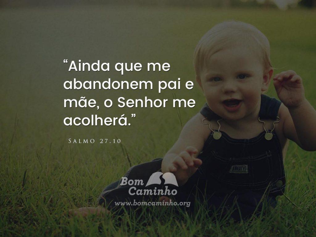 Ainda que me abandonem pai e mãe, o Senhor me acolherá. Salmo 27.10